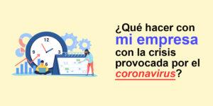 ¿Qué hacer con mi empresa con la crisis provocada por el Coronavirus (COVID-19)?